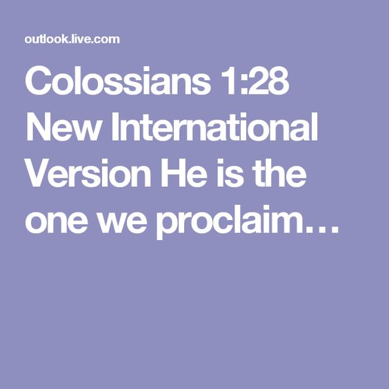 Colossians 1:28 New International Version  He is the one we proclaim…