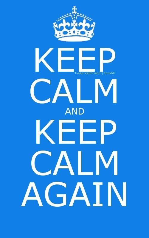 Keep Calm and Keep Calm again.