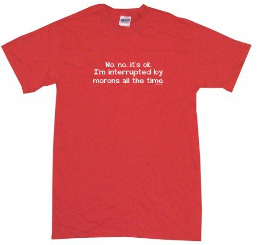 No No its Ok Im Interrupted By Morons All the Time Mens Tee Shirt 2XL-Red