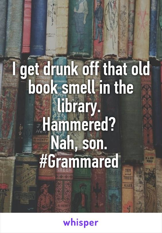 I get drunk off that old book smell in the library. Hammered? Nah, son. #Grammared: