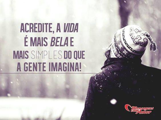Acredite, a vida é mais bela e mais simples do que a gente imagina. #acreditar #vida #bela #simples #imaginacao