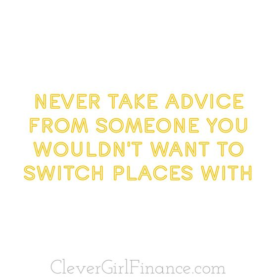 Be very careful who you take advice from! Not all financial advice or life advice is good advice.