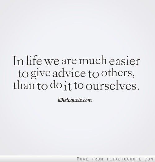 In life we are much easier to give advice to others, than ...