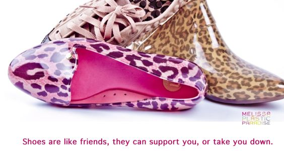 Shoes are like friends, they can support you, or take you down.