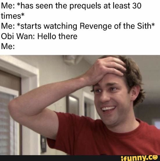 Me Has Seen The Prequels At Least 30 Times Me Starts Watching Revenge Of The Sith Obi Wan Hello There Ifunny Revenge Funny Star Wars Memes Star Wars Humor