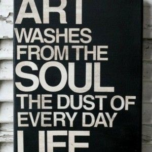 Art washes away from the soul the dust of everyday life