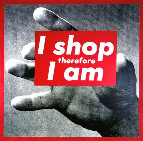 I shop therefore I am - Barbara Krueger. http://3.bp.blogspot.com/_rahT757Jgu0/TSdbDLQ8EVI/AAAAAAAACjw/8VFJ0k-Oz30/s1600/barbara%2Bkrueger.jpg