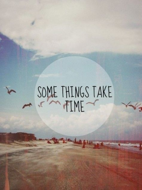 some things take time