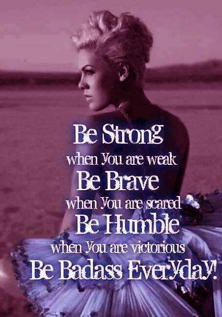 P!nk's advice. I have to respect her because she really tries to write songs with meaning. And outside of that she tries to  encourage women to build up their self confidence. Despite her risque image at times, she comes across as more humble and honest than most singers on the radio
