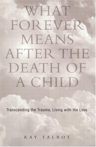 What Forever Means After the Death of a Child: Transcending the Trauma, Living with the Loss by Kay Talbot. Save 2 Off!. $34.08. Publication: April 1, 2002. Author: Kay Talbot. Publisher: Routledge; 1 edition (April 1, 2002). Edition - 1