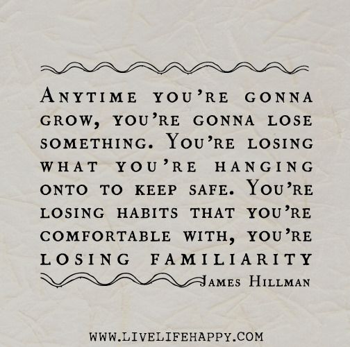 Anytime you're gonna grow, you're gonna lose something. You're losing what you're hanging onto to keep safe.: