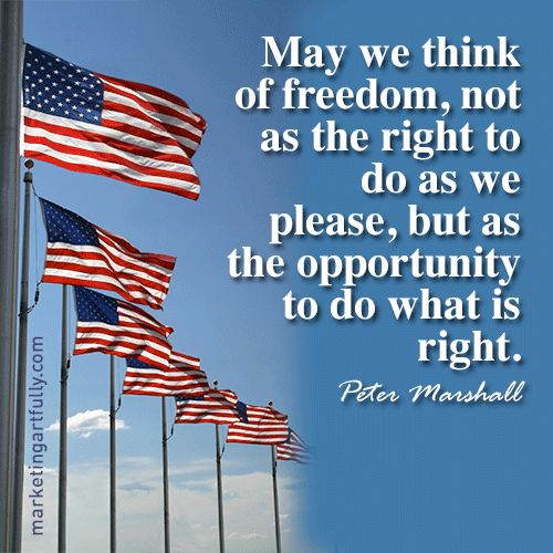 May we think of freedom, not as the right to do as we please, but as the opportunity to do what is right. Peter Marshall: