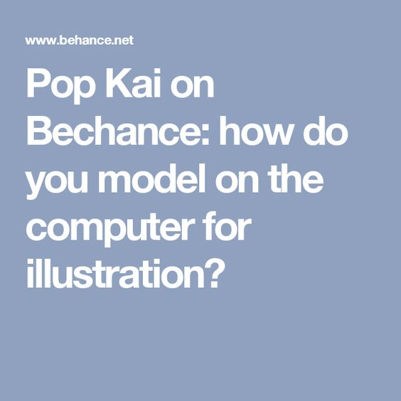 Pop Kai on Bechance: how do you model on the computer for illustration?