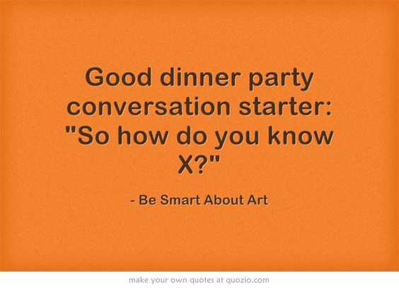 Good dinner party conversation starter: So how do you know X?
