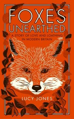 Foxes Unearthed: A Story of Love and Loathing in Modern Britain (Apr):