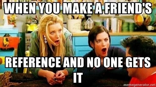When You Make A Friend S Reference And No One Gets It Phoebe And Monica Surprised Face Meme Generator Friends Funny Friends Tv Show Friends Tv