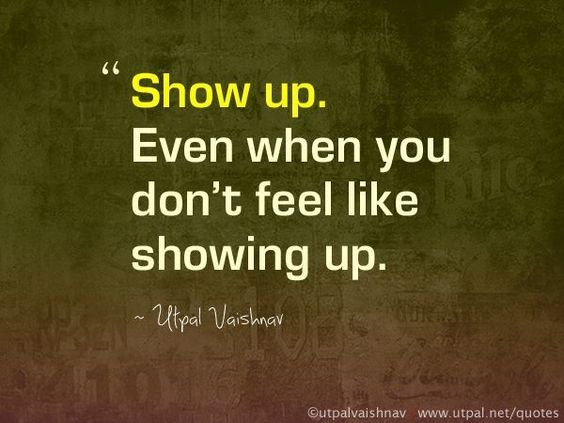 Show up. Even when you don\u002639;t feel like showing up. Really