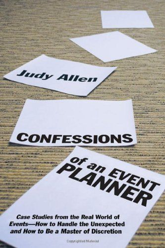 Confessions of an Event Planner: Case Studies from the Real World of Events. How to Handle the Unexpected and How to Be a Master of Discretion. By Judy Allen