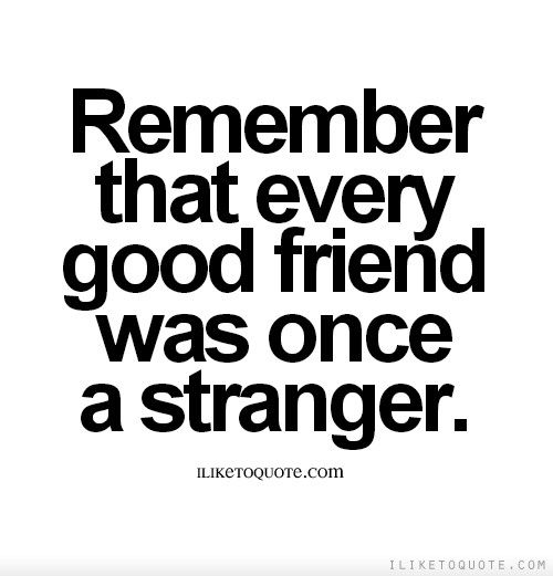 Remember That Every Good Friend Was Once A Stranger -3593
