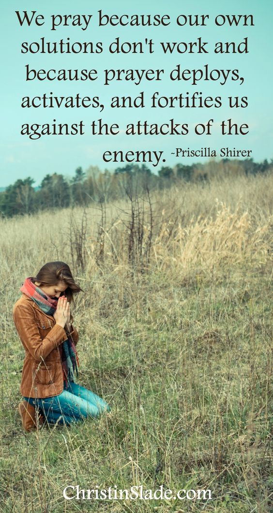 We pray because our own solutions don't work and because prayer deploys, activates, and fortifies us against the attacks of the enemy. -Priscilla Shirer