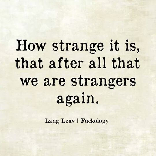 How Strange It Is,That After All That We Are Strangers -7393