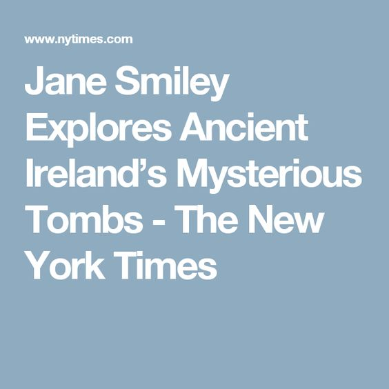 Jane Smiley Explores Ancient Ireland's Mysterious Tombs - The New York Times