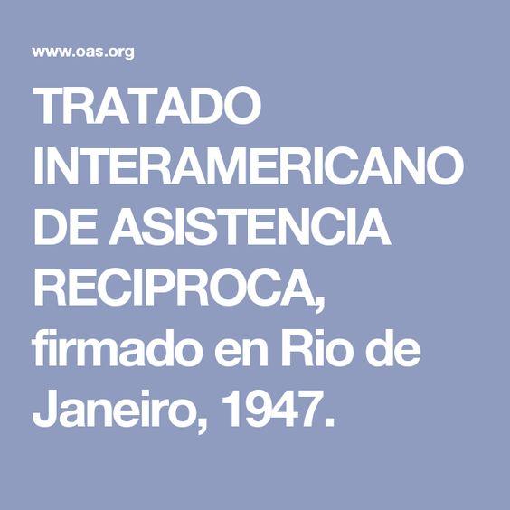 TRATADO INTERAMERICANO DE ASISTENCIA RECIPROCA, firmado en Rio de Janeiro, 1947.