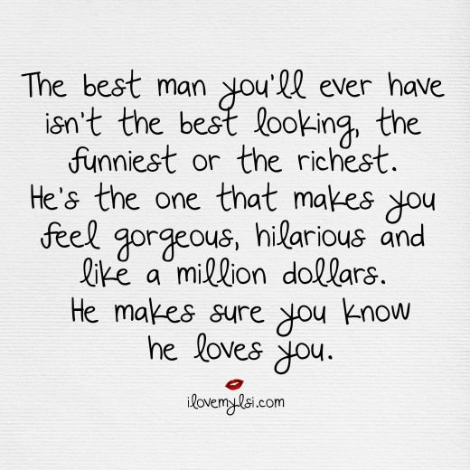 The best man you'll ever have in your life isn't the best looking or the richest.  He's the one that makes you feel gorgeous, hilarious, and like a million dollars.  He makes sure you know he loves you. #love #perfectman #ilovemylsi