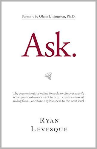 Amazon.com: Ask : The counterintuitive online formula to discover exactly what your customers want to buy...create a mass of raving fans...and take any business to the next level eBook: Ryan Levesque: Kindle Store