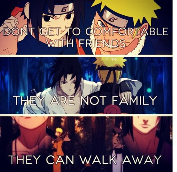 Don't get too comfortable with friends. They're not family, they can walk away. - Naruto