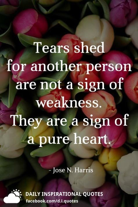 Tears Shed For Another Person Are Not A Sign Of Weakness They Are A Sign Of A Pure Hear Daily Inspiration Quotes Life Quotes To Live By Words Of Encouragement