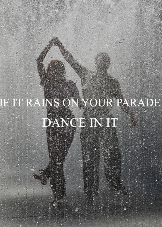 If it rains on your parade, dance in it.: