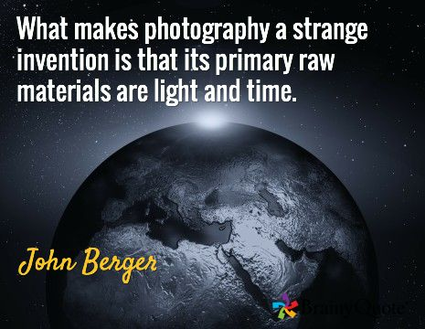 What makes photography a strange invention is that its primary raw materials are light and time. / John Berger