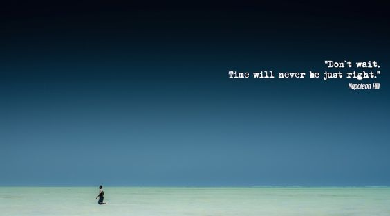 Don`t wait. Time will never be just right. - Napoleon Hill - um die Weltreise