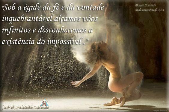 """""""Sob a égide da fé e da vontade inquebrantável alçamos vôos infinitos e desconhecemos a existência do impossível ."""""""