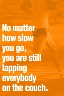 """No matter how slow you go, you are still lapping everybody on the couch."""