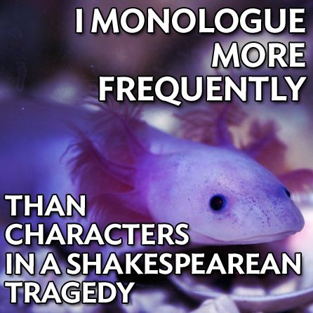 Autistic Axolotl meme: I monologue more frequently than characters in a Shakespearean tragedy.
