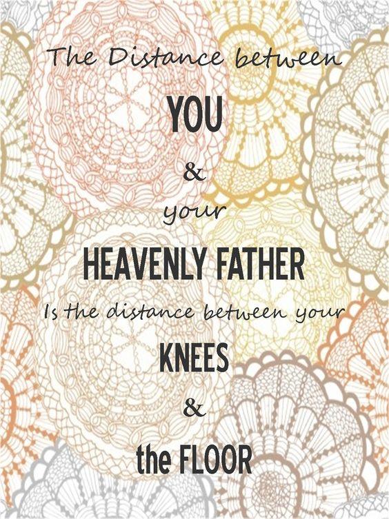A distância entre você e o Pai Celestial é a distância entre seus joelhos e o chão