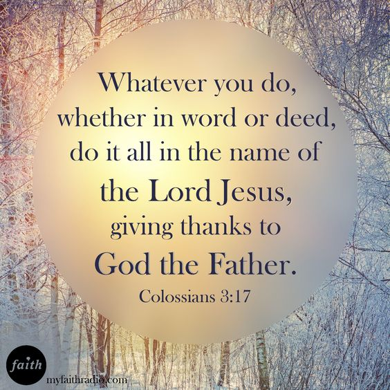 Colossians 3:17 (KJV). And whatsoever ye do in word or deed, do all in the name of the Lord Jesus, giving thanks to God and the Father by him.