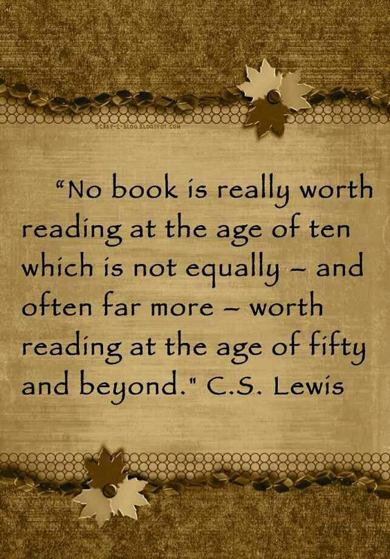 """""""No book is really worth reading at the age of ten which is not equally – and often far more – worth reading at the age of fifty and beyond."""" ― C.S. Lewis"""