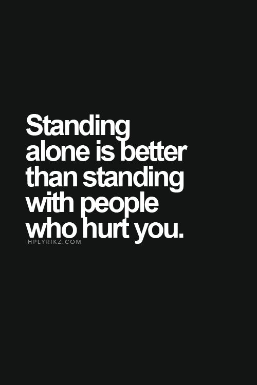 Truer words never spoken. Stand alone, rather with those that hurt you. They'll only do it again.: