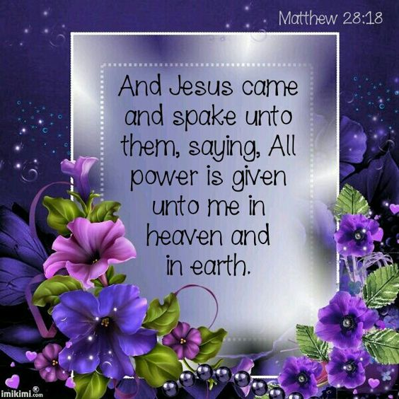 And Jesus came and spake unto them, saying,All power is given unto me in heaven and in earth. Go ye therefore, and teach all nations, baptizing them in the name of the Father, and of the Son, and of the Holy Ghost. Teaching them to observe all things whatsoever I have commanded you: and, lo, I am with you alway,evenunto the end of the world.Amen. Matthew 28:18-20 KJV