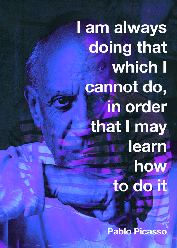 """""""I am always doing that which I cannot do, in order that I may learn how to do it""""  - Pablo Picasso -"""