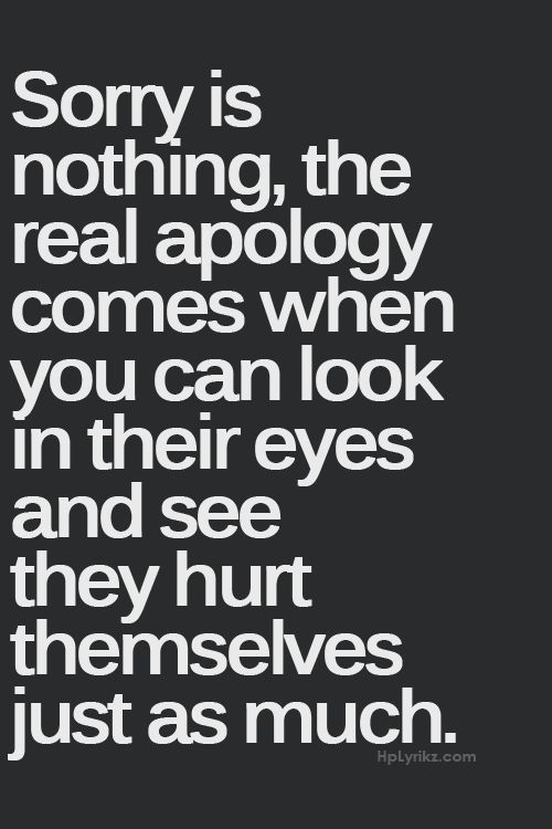 Sorry Is Nothing The Real Apology Comes When You Can Look In Their Eyes And See They Hurt Themselve Apologizing Quotes Short Inspirational Quotes Words Quotes
