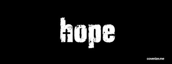 Remember, Hope is a good thing, maybe the best of things, and no good thing ever dies