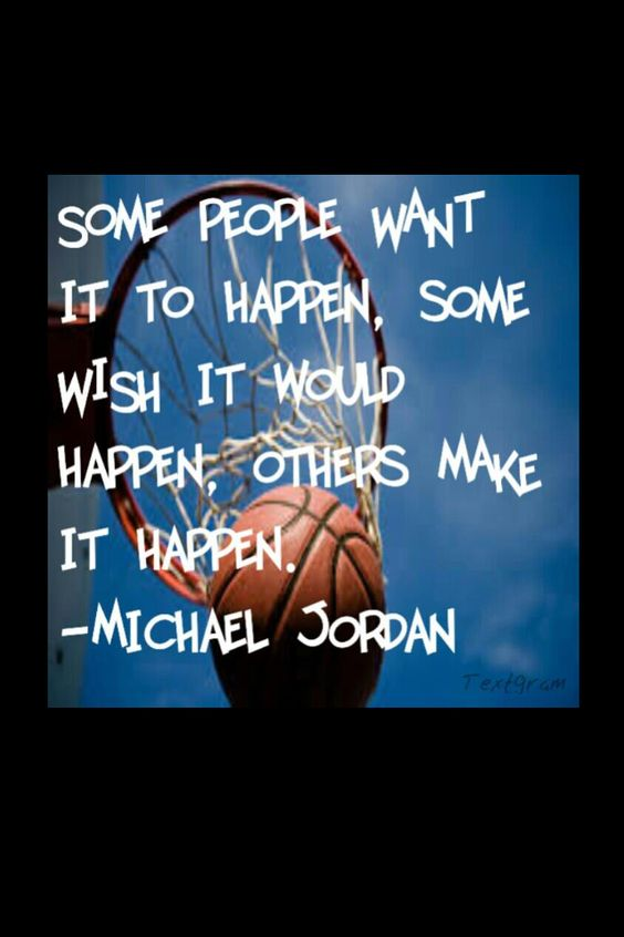 """Some people want it to happen, some wish it would happen, others make it happen"" ~ Michael Jordan"