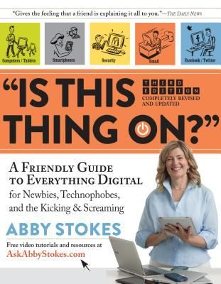 Is This Thing On?: A Friendly Guide to Everything Digital for Newbies, Technophobes, and the Kicking & Screaming