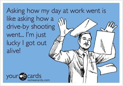 Asking how my day at work went is like asking how a drive-by shooting went, I'm just lucky I got out alive!