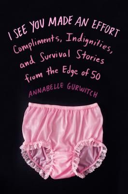 I See You Made an Effort: Compliments, Indignities, and Survival Stories from the Edge of 50  By Annabelle Gurwitch