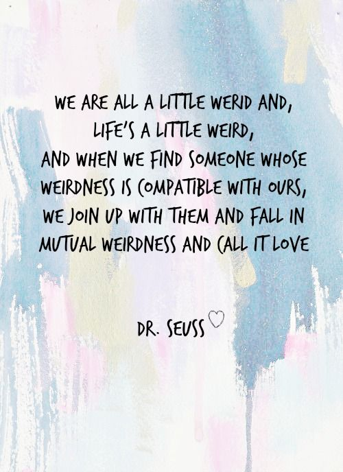 "Free Printable - Dr. Seuss Love Quote ll ""We are all a little weird and, life's a little weird, and when we find someone whose weirdness is compatible with ours, we join up with them and fall in mutual weirdness and call it love."" ll uniquelywomen.net"